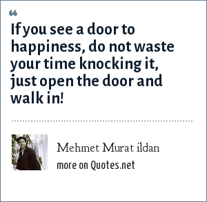 Mehmet Murat ildan: If you see a door to happiness, do not waste your time knocking it, just open the door and walk in!