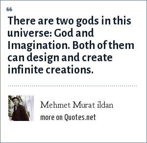 Mehmet Murat ildan: There are two gods in this universe: God and Imagination. Both of them can design and create infinite creations.
