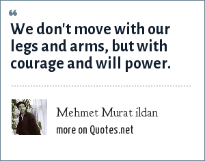 Mehmet Murat ildan: We don't move with our legs and arms, but with courage and will power.