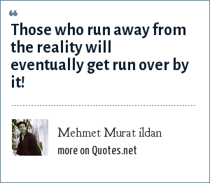 Mehmet Murat ildan: Those who run away from the reality will eventually get run over by it!