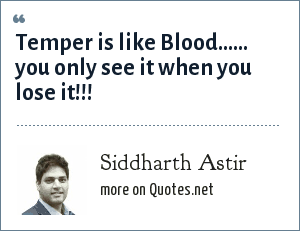 Siddharth Astir: Temper is like Blood...... you only see it when you lose it!!!
