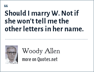Woody Allen: Should I marry W. Not if she won't tell me the other letters in her name.