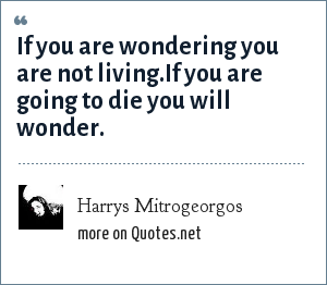 Harrys Mitrogeorgos: If you are wondering you are not living.If you are going to die you will wonder.