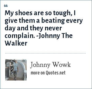 Johnny Wowk: My shoes are so tough, I give them a beating every day and they never complain. -Johnny The Walker
