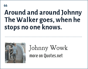 Johnny Wowk: Around and around Johnny The Walker goes, when he stops no one knows.
