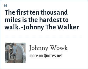 Johnny Wowk: The first ten thousand miles is the hardest to walk. -Johnny The Walker