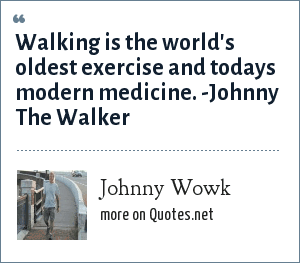 Johnny Wowk: Walking is the world's oldest exercise and todays modern medicine. -Johnny The Walker