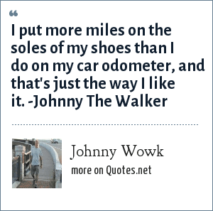 Johnny Wowk: I put more miles on the soles of my shoes than I do on my car odometer, and that's just the way I like it. -Johnny The Walker