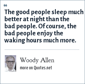 Woody Allen: The good people sleep much better at night than the bad people. Of course, the bad people enjoy the waking hours much more.