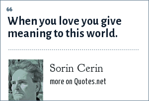 Sorin Cerin: When you love you give meaning to this world.