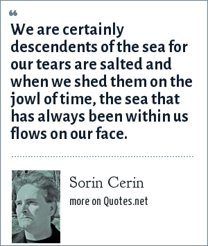 Sorin Cerin: We are certainly descendents of the sea for our tears are salted and when we shed them on the jowl of time, the sea that has always been within us flows on our face.