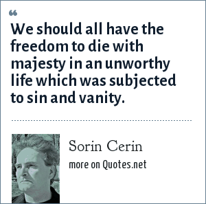 Sorin Cerin: We should all have the freedom to die with majesty in an unworthy life which was subjected to sin and vanity.