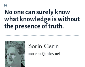 Sorin Cerin: No one can surely know what knowledge is without the presence of truth.