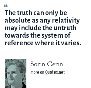 Sorin Cerin: The truth can only be absolute as any relativity may include the untruth towards the system of reference where it varies.