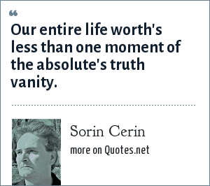 Sorin Cerin: Our entire life worth's less than one moment of the absolute's truth vanity.