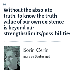 Sorin Cerin: Without the absolute truth, to know the truth value of our own existence is beyond our strengths/limits/possibilities.