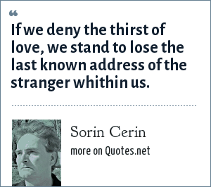 Sorin Cerin: If we deny the thirst of love, we stand to lose the last known address of the stranger whithin us.