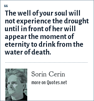 Sorin Cerin: The well of your soul will not experience the drought until in front of her will appear the moment of eternity to drink from the water of death.