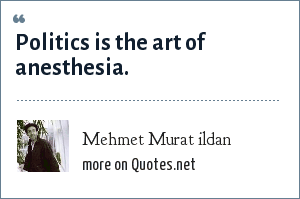 Mehmet Murat ildan: Politics is the art of anesthesia.
