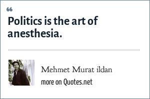 Mehmet Murat ildan: Politics is the art of anesthesia.