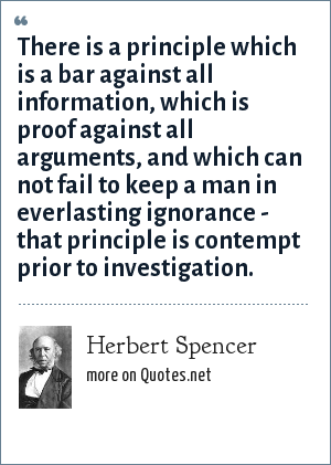 Herbert Spencer: There is a principle which is a bar against all information, which is proof against all arguments, and which can not fail to keep a man in everlasting ignorance - that principle is contempt prior to investigation.