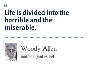 Woody Allen: Life is divided into the horrible and the miserable.