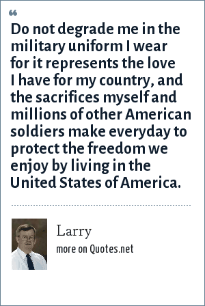 Larry: Do not degrade me in the military uniform I wear for it represents the love I have for my country, and the sacrifices myself and millions of other American soldiers make everyday to protect the freedom we enjoy by living in the United States of America.