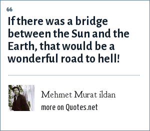 Mehmet Murat ildan: If there was a bridge between the Sun and the Earth, that would be a wonderful road to hell!