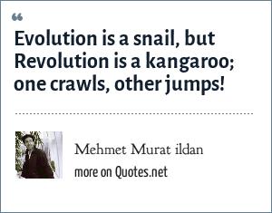Mehmet Murat ildan: Evolution is a snail, but Revolution is a kangaroo; one crawls, other jumps!