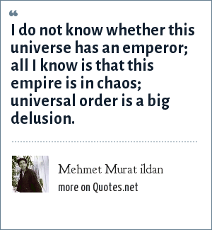 Mehmet Murat ildan: I do not know whether this universe has an emperor; all I know is that this empire is in chaos; universal order is a big delusion.