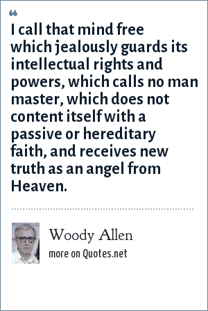 Woody Allen: I call that mind free which jealously guards its intellectual rights and powers, which calls no man master, which does not content itself with a passive or hereditary faith, and receives new truth as an angel from Heaven.