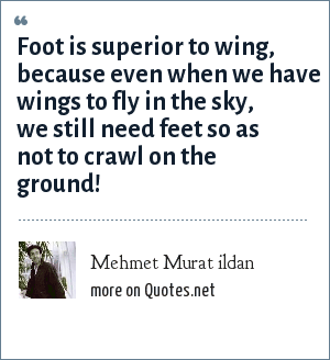 Mehmet Murat ildan: Foot is superior to wing, because even when we have wings to fly in the sky, we still need feet so as not to crawl on the ground!