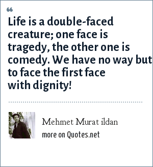 Mehmet Murat ildan: Life is a double-faced creature; one face is tragedy, the other one is comedy. We have no way but to face the first face with dignity!