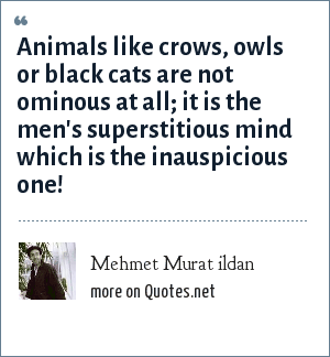 Mehmet Murat ildan: Animals like crows, owls or black cats are not ominous at all; it is the men's superstitious mind which is the inauspicious one!