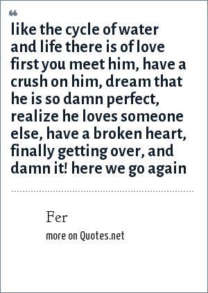 Fer: like the cycle of water and life there is of love first you meet him, have a crush on him, dream that he is so damn perfect, realize he loves someone else, have a broken heart, finally getting over, and damn it! here we go again