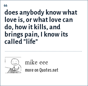 mike eee: does anybody know what love is, or what love can do, how it kills, and brings pain, i know its called