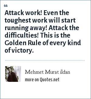 Mehmet Murat ildan: Attack work! Even the toughest work will start running away! Attack the difficulties! This is the Golden Rule of every kind of victory.