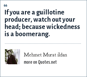 Mehmet Murat ildan: If you are a guillotine producer, watch out your head; because wickedness is a boomerang.