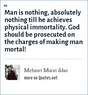 Mehmet Murat ildan: Man is nothing, absolutely nothing till he achieves physical immortality. God should be prosecuted on the charges of making man mortal!