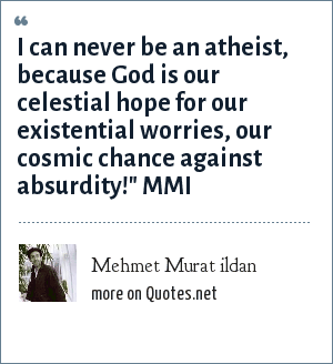 Mehmet Murat ildan: I can never be an atheist, because God is our celestial hope for our existential worries, our cosmic chance against absurdity!