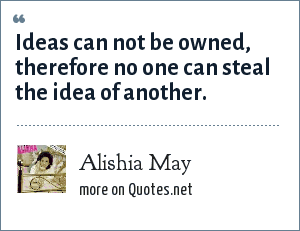 Alishia May: Ideas can not be owned, therefore no one can steal the idea of another.
