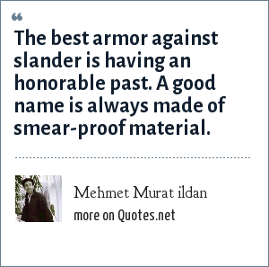 Mehmet Murat ildan: The best armor against slander is having an honorable past. A good name is always made of smear-proof material.