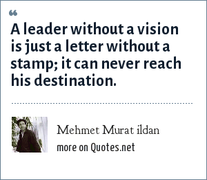 Mehmet Murat ildan: A leader without a vision is just a letter without a stamp; it can never reach his destination.