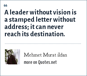 Mehmet Murat ildan: A leader without vision is a stamped letter without address; it can never reach its destination.