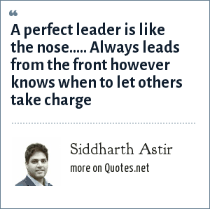 Siddharth Astir: A perfect leader is like the nose..... Always leads from the front however knows when to let others take charge