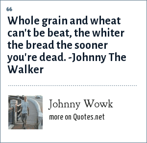 Johnny Wowk: Whole grain and wheat can't be beat, the whiter the bread the sooner you're dead. -Johnny The Walker