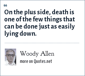 Woody Allen: On the plus side, death is one of the few things that can be done just as easily lying down.