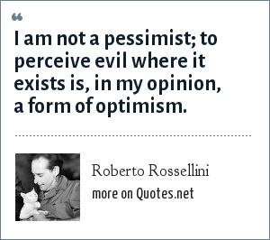 Roberto Rossellini: I am not a pessimist; to perceive evil where it exists is, in my opinion, a form of optimism.