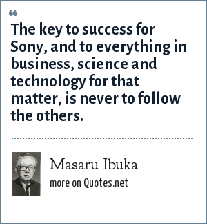 Masaru Ibuka: The key to success for Sony, and to everything in business, science and technology for that matter, is never to follow the others.