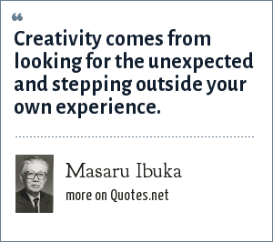 Masaru Ibuka: Creativity comes from looking for the unexpected and stepping outside your own experience.